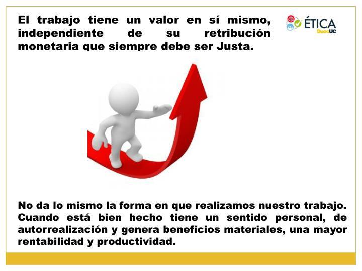 El trabajo tiene un valor en sí mismo, independiente de su retribución monetaria que siempre debe ser Justa.