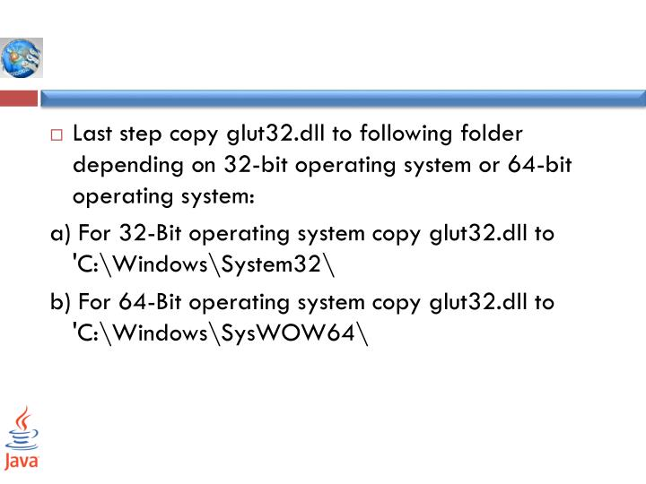 Last step copy glut32.dll to following folder depending on 32-bit operating system or 64-bit operating system: