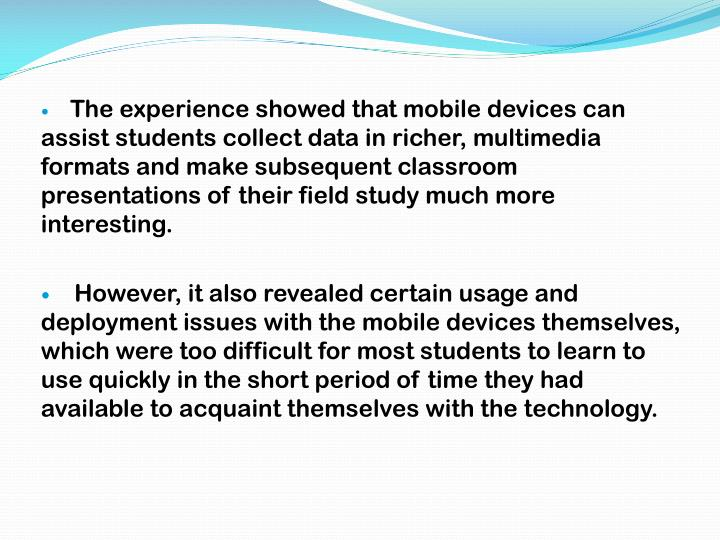 The experience showed that mobile devices can assist students collect data in richer, multimedia formats and make subsequent classroom presentations of their field study much more interesting.