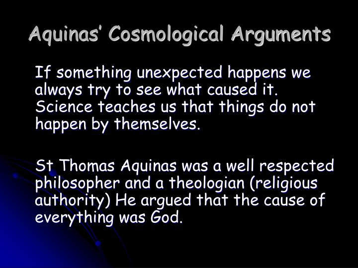 cosmological arugment The cosmological, or first cause argument, is a metaphysical argument for the existence of god st thomas aquinas stated it as: every finite and contingent being has a cause.