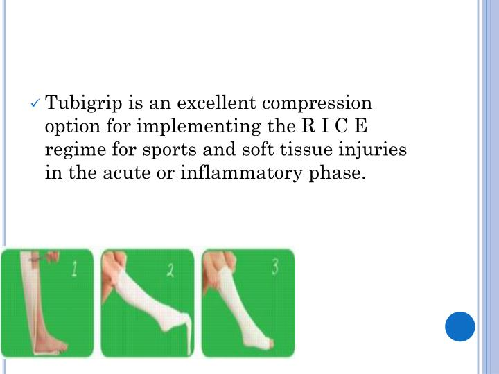Tubigrip is an excellent compression option for implementing the R I C E regime for sports and soft tissue injuries in the acute or inflammatory phase.