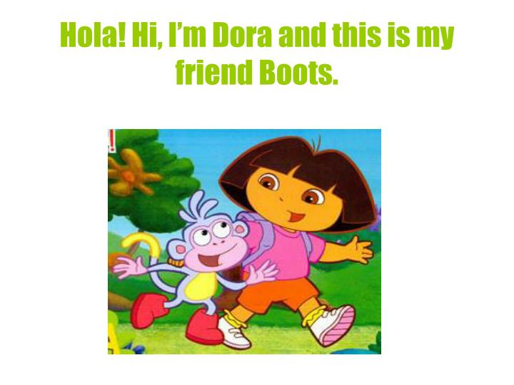 Hola hi i m dora and this is my friend boots