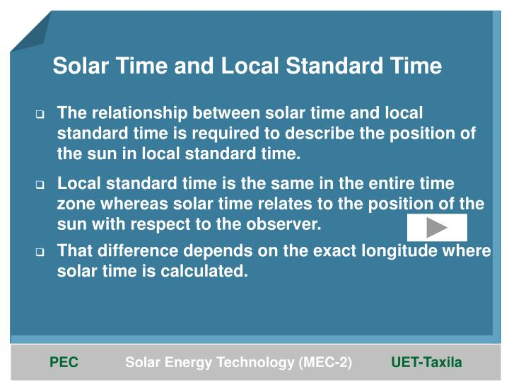 The relationship between solar time and local standard time is required to describe the position of the sun in local standard time.