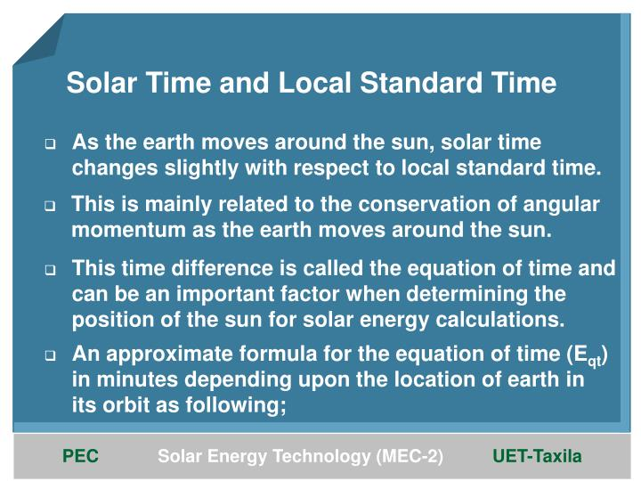 As the earth moves around the sun, solar time changes slightly with respect to local standard time.
