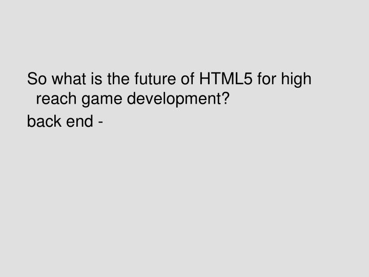 So what is the future of HTML5 for high reach game development?