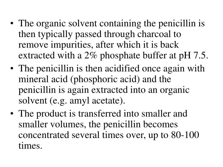 The organic solvent containing the penicillin is then typically passed through charcoal to remove impurities, after which it is back extracted with a 2% phosphate buffer at pH 7.5.