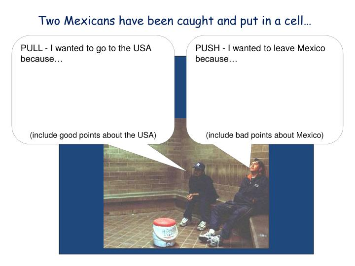 Two Mexicans have been caught and put in a cell…