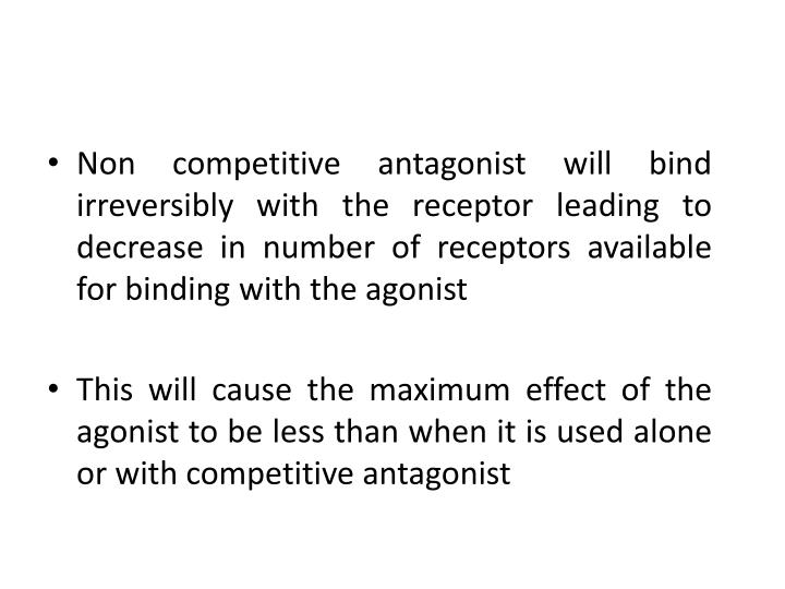 Non competitive antagonist will bind irreversibly with the receptor leading to decrease in number of receptors available for binding with the agonist