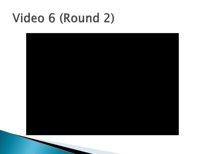 Video 6 (Round 2)