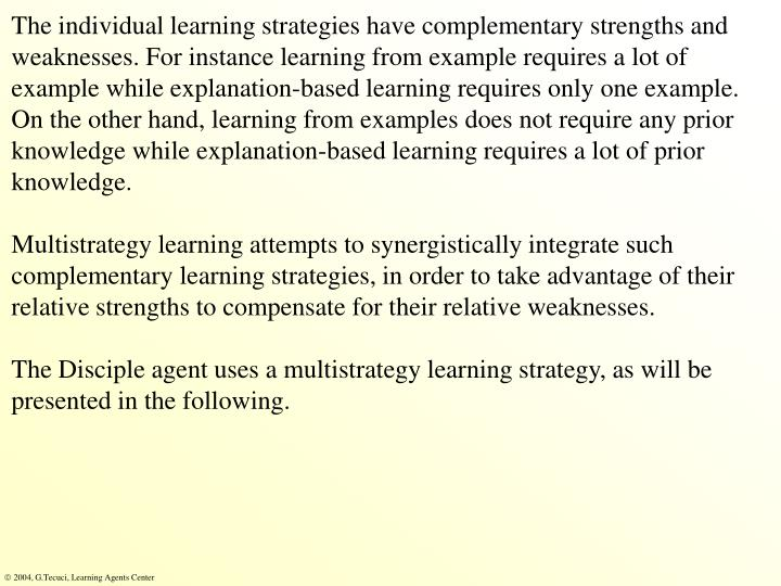 The individual learning strategies have complementary strengths and weaknesses. For instance learning from example requires a lot of example while explanation-based learning requires only one example. On the other hand, learning from examples does not require any prior knowledge while explanation-based learning requires a lot of prior knowledge.