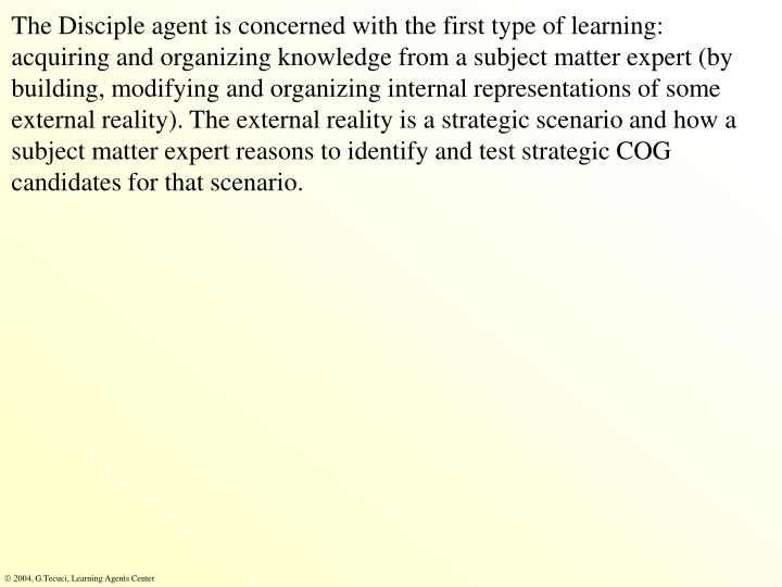 The Disciple agent is concerned with the first type of learning: acquiring and organizing knowledge from a subject matter expert (by building, modifying and organizing internal representations of some external reality). The external reality is a strategic scenario and how a subject matter expert reasons to identify and test strategic COG candidates for that scenario.