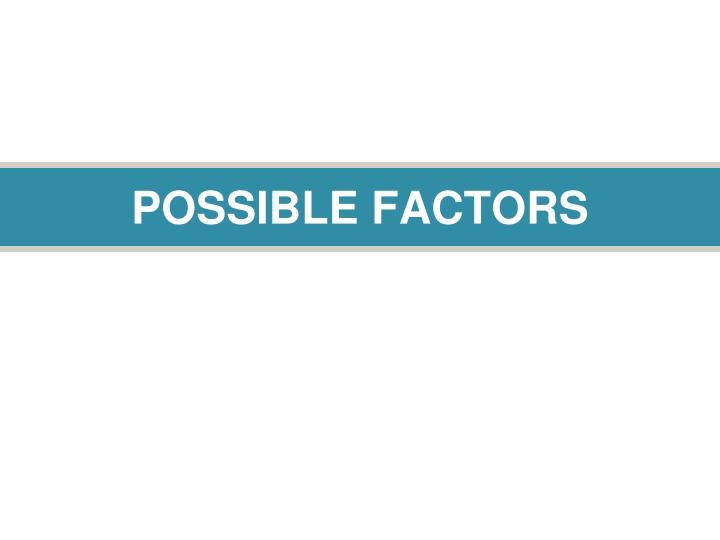 POSSIBLE FACTORS