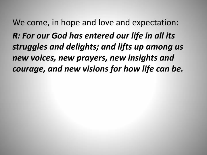 We come, in hope and love and expectation: