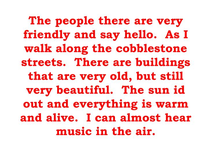 The people there are very friendly and say hello.  As I walk along the cobblestone streets.  There a...
