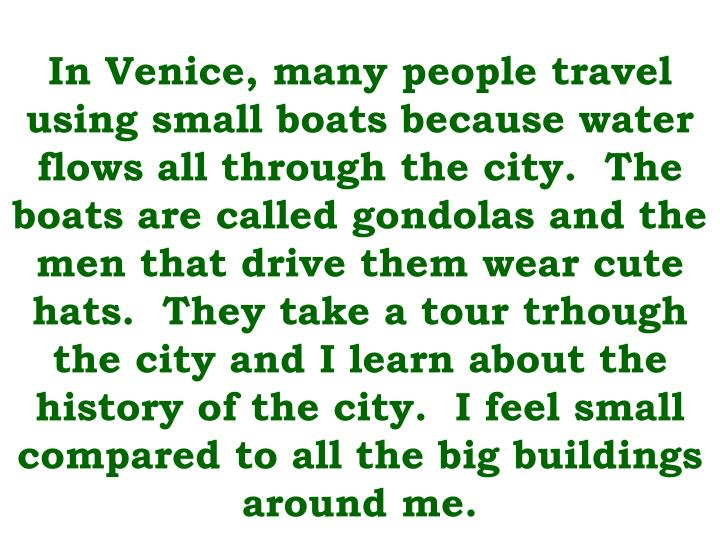 In Venice, many people travel using small boats because water flows all through the city.  The boats...