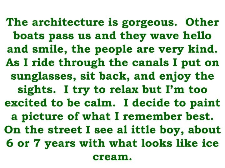 The architecture is gorgeous.  Other boats pass us and they wave hello and smile, the people are very kind.  As I ride through the canals I put on sunglasses, sit back, and enjoy the sights.  I try to relax but I'm too excited to be calm.  I decide to paint a picture of what I remember best.  On the street I see al