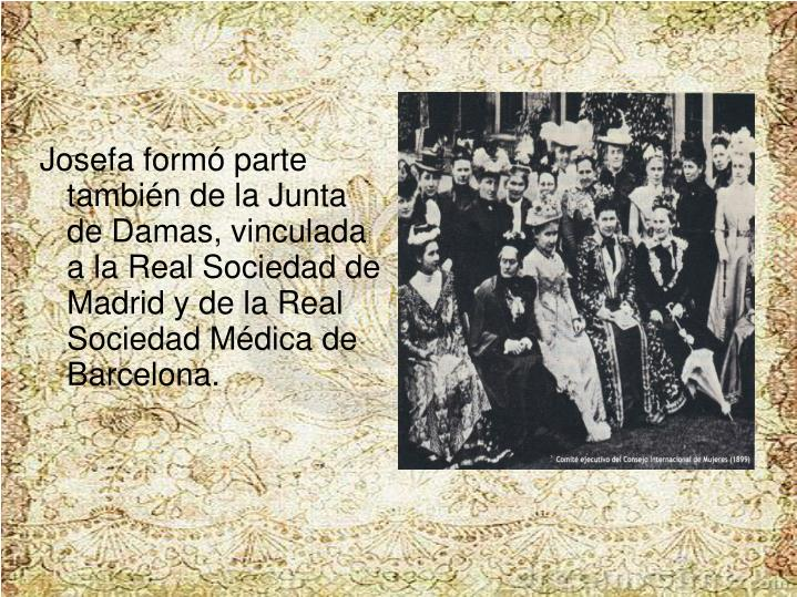 Josefa formó parte también de la Junta de Damas, vinculada a la Real Sociedad de Madrid y de la Real Sociedad Médica de Barcelona.