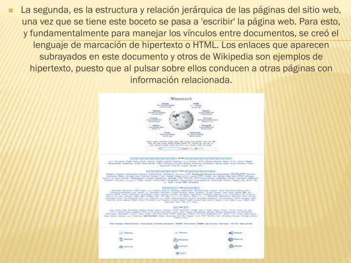 La segunda, es la estructura y relación jerárquica de las páginas del sitio web, una vez que se tiene este boceto se pasa a 'escribir' la página web. Para esto, y fundamentalmente para manejar los vínculos entre documentos, se creó el lenguaje de marcación dehipertextoo HTML. Los enlaces que aparecen subrayados en este documento y otros deWikipediason ejemplos de hipertexto, puesto que al pulsar sobre ellos conducen a otras páginas con información relacionada.