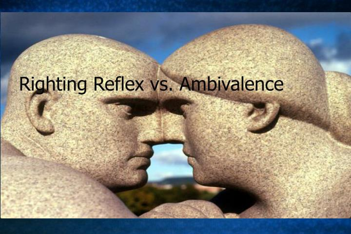 Righting Reflex vs. Ambivalence