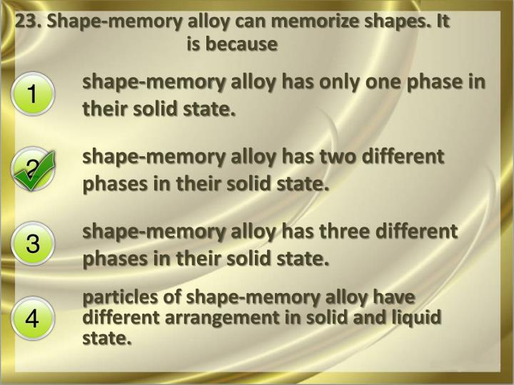 23. Shape-memory alloy can memorize shapes. It is because