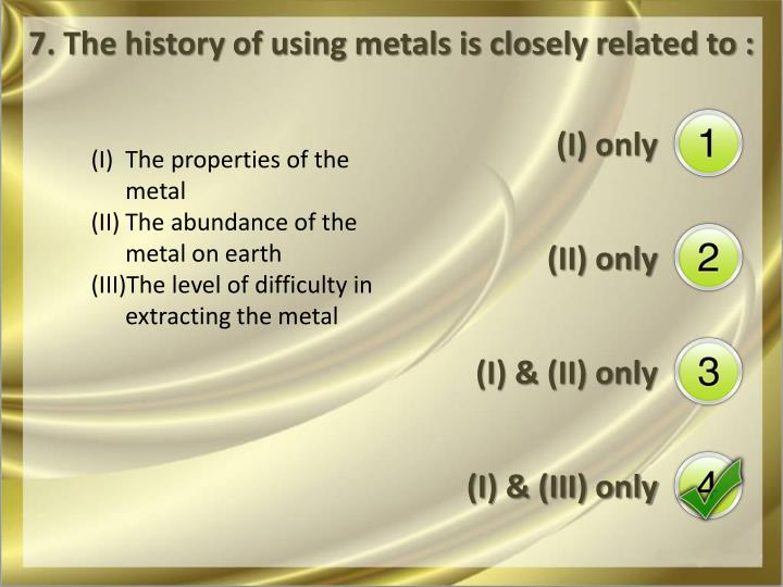 7. The history of using metals is closely related to :