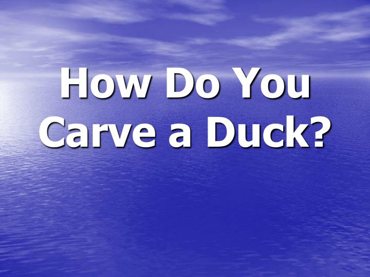 How Do You Carve a Duck?