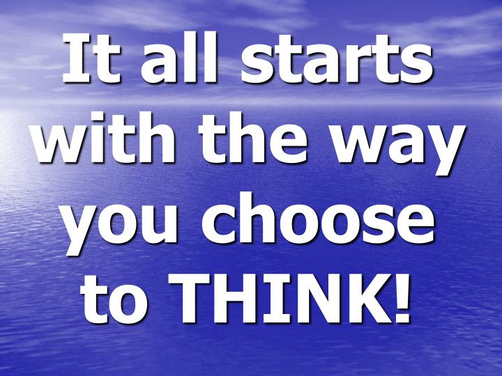 It all starts with the way you choose to THINK!