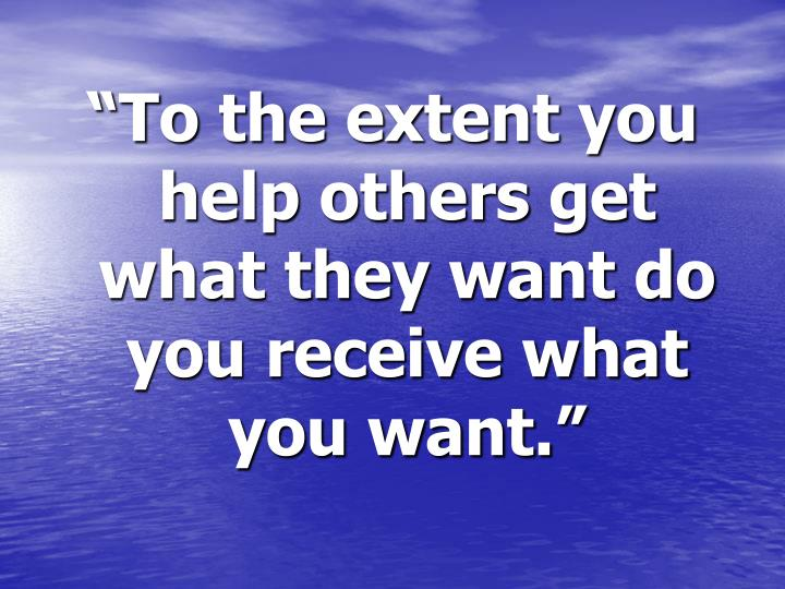 """To the extent you help others get what they want do you receive what you want."""