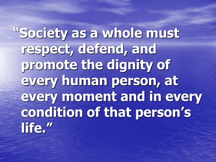 """Society as a whole must respect, defend, and promote the dignity of every human person, at every moment and in every condition of that person's life."""