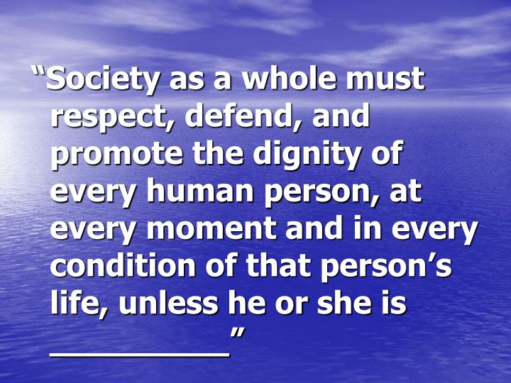 """Society as a whole must respect, defend, and promote the dignity of every human person, at every moment and in every condition of that person's life, unless he or she is _________"""