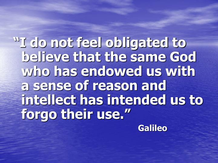 """I do not feel obligated to believe that the same God who has endowed us with a sense of reason and intellect has intended us to forgo their use."""