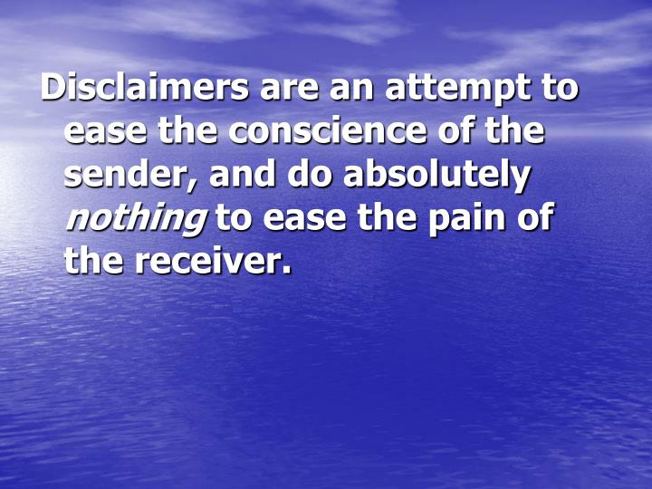 Disclaimers are an attempt to ease the conscience of the sender, and do absolutely