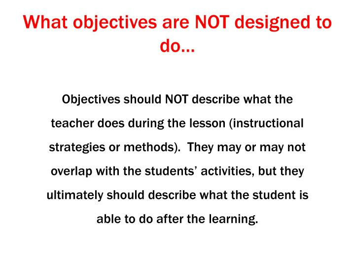 What objectives are NOT designed to do…