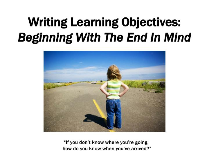 Writing learning objectives beginning with the end in mind