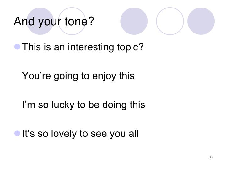 And your tone?