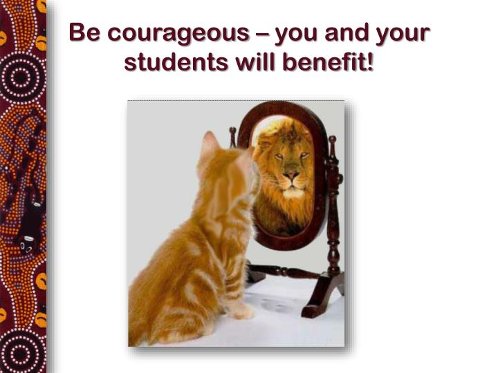 Be courageous – you and your students will benefit!