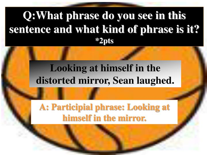 Q:What phrase do you see in this sentence and what kind of phrase is it?