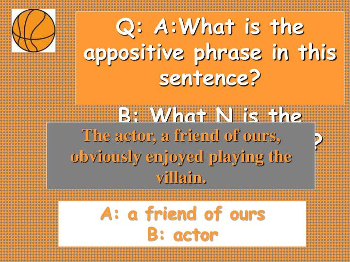 Q: A:What is the appositive phrase in this sentence?
