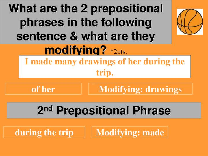 What are the 2 prepositional phrases in the following sentence & what are they modifying?