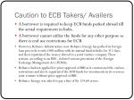 caution to ecb takers availers