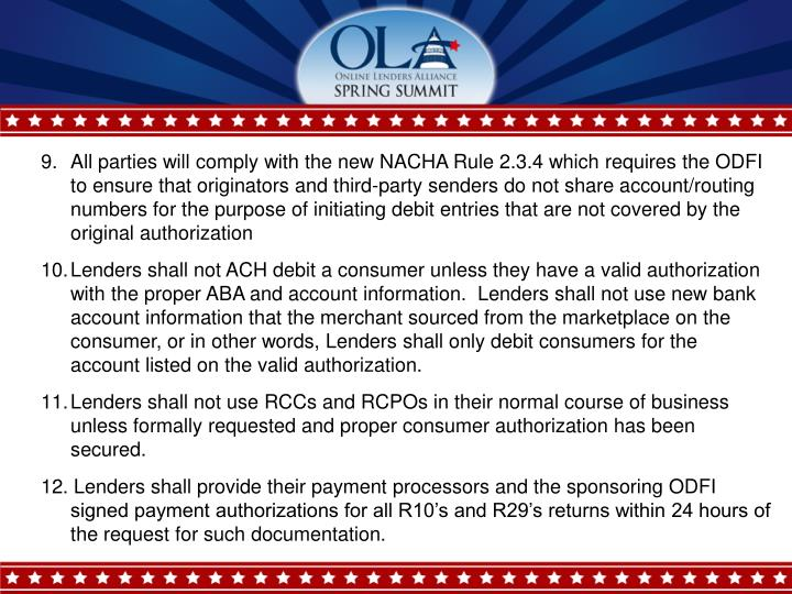 9. 	All parties will comply with the new NACHA Rule 2.3.4 which requires the ODFI to ensure that originators and third-party senders do not share account/routing numbers for the purpose of initiating debit entries that are not covered by the original authorization