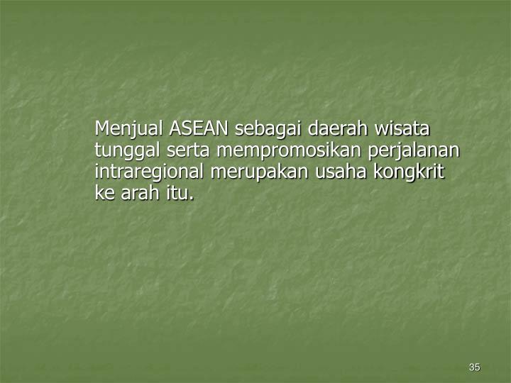 Menjual ASEAN sebagai daerah wisata tunggal serta mempromosikan perjalanan intraregional merupakan usaha kongkrit ke arah itu.