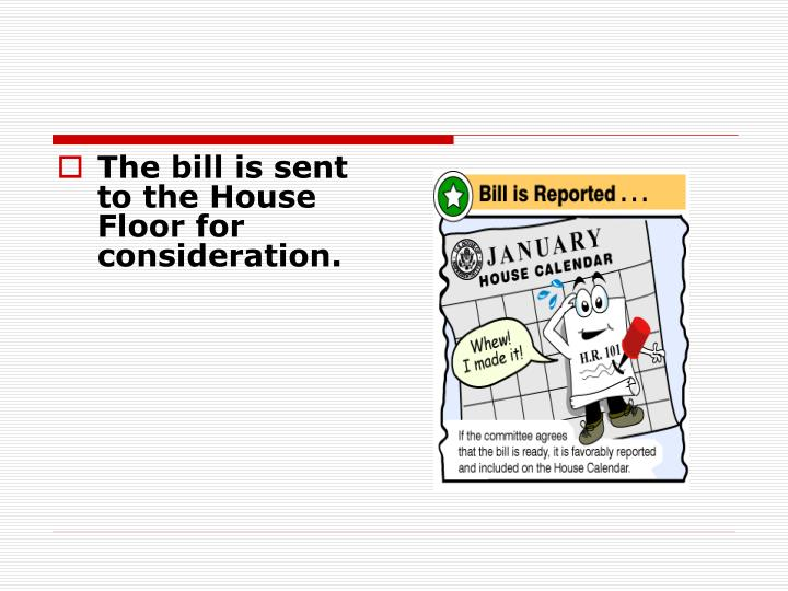 The bill is sent to the House Floor for consideration.