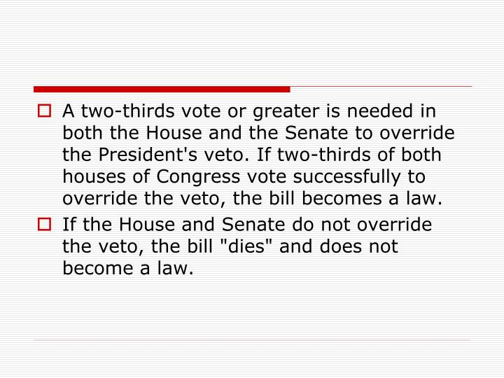 A two-thirds vote or greater is needed in both the House and the Senate to override the President's veto. If two-thirds of both houses of Congress vote successfully to override the veto, the bill becomes a law.