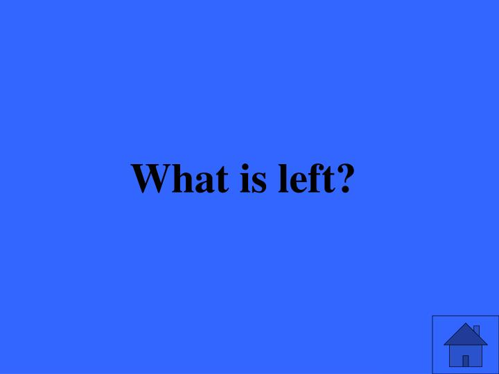 What is left?