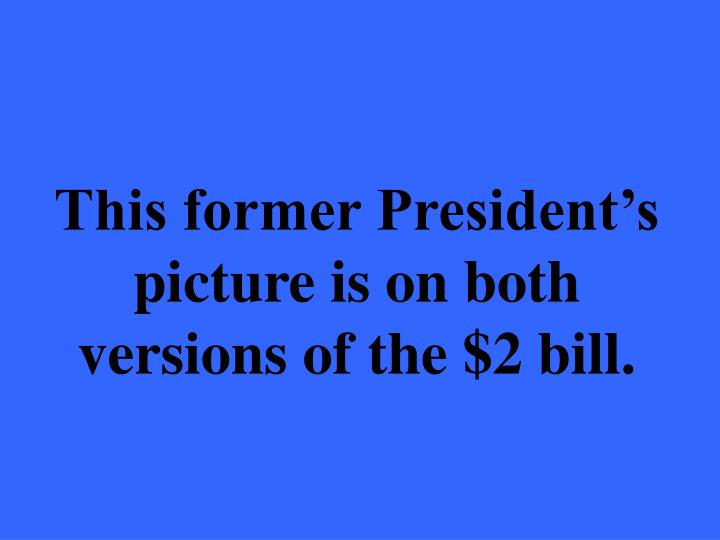 This former President's picture is on both versions of the $2 bill.