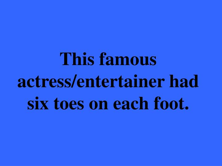 This famous actress/entertainer had six toes on each foot.