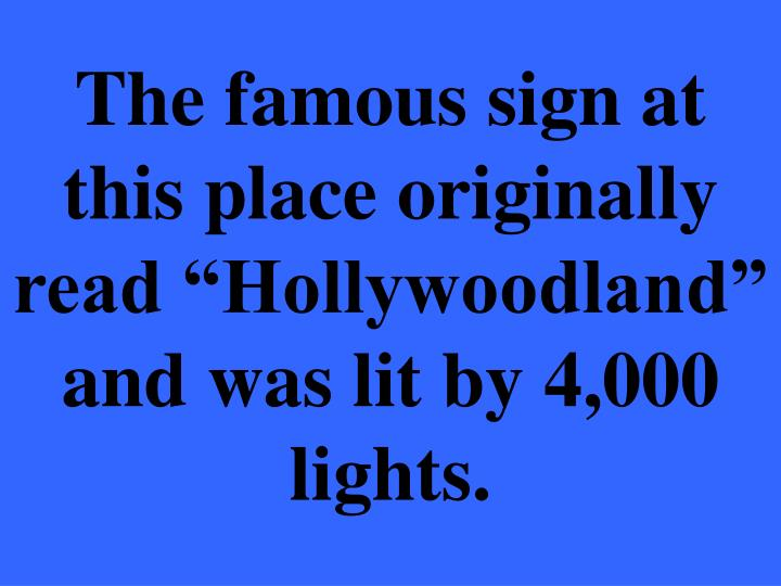 """The famous sign at this place originally read """"Hollywoodland"""" and was lit by 4,000 lights."""