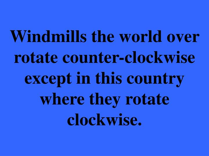 Windmills the world over rotate counter-clockwise except in this country where they rotate clockwise.