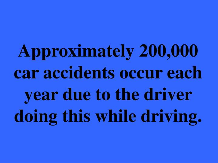Approximately 200,000 car accidents occur each year due to the driver doing this while driving.